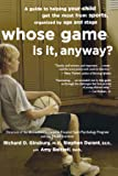 Whose Game Is It, Anyway?: A Guide to Helping Your Child Get the Most from Sports, Organized by Age and Stage