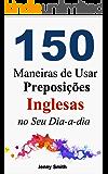 150 Maneiras de Usar Preposições Inglesas no Seu Dia-a-dia: Do Nível Elementar ao Intermediário