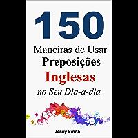 150 Maneiras de Usar Preposições Inglesas no Seu Dia-a-dia: Do Nível Elementar ao Intermediário (English Edition)