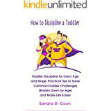 How to Discipline a Toddler: Toddler Discipline for Every Age and Stage. Practical Tips to Solve Common Toddler Challenges (B
