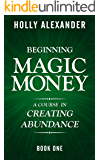 Beginning Magic Money: A Course in Creating Abundance, Book One (Magic Money Books 1)