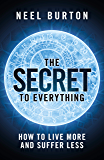 The Secret to Everything: How to Live More and Suffer Less