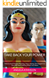 Take Back Your Power: How to End People Pleasing, Stop Letting Life Happen to You and Start Getting What You Want (Project Blissful Book 3)