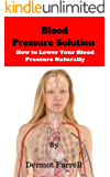 Blood Pressure Solution: How to Lower Your Blood Pressure Naturally (Blood Pressure, Hypertension, Natural Remedies) (Natural Health Solutions Book 2)