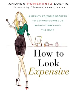 How to Look Expensive: A Beauty Editors Secrets to Getting Gorgeous without Breaking the Bank