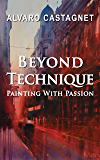Beyond Technique: Painting With Passion