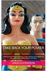 Take Back Your Power: How to End People Pleasing, Stop Letting Life Happen to You and Start Getting What You Want (Project Blissful Book 3) Kindle Edition
