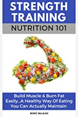 Strength Training Nutrition 101: Build Muscle & Burn Fat Easily...A Healthy Way Of Eating You Can Actually Maintain (Strength Training 101, Book 2) Kindle Edition