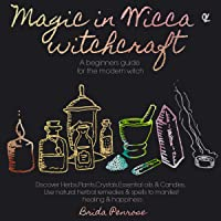 Magic in Wicca & Witchcraft: A Beginners Guide for the Modern Witch: Discover Herbs, Plants, Crystals, Essential Oils & Candles and Use Natural Herbal Remedies & Spells to Manifest Healing & Happiness