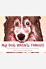 My Dog Wasn't Famous: But Let Me Tell You a Story about Her Anyway Kindle Edition