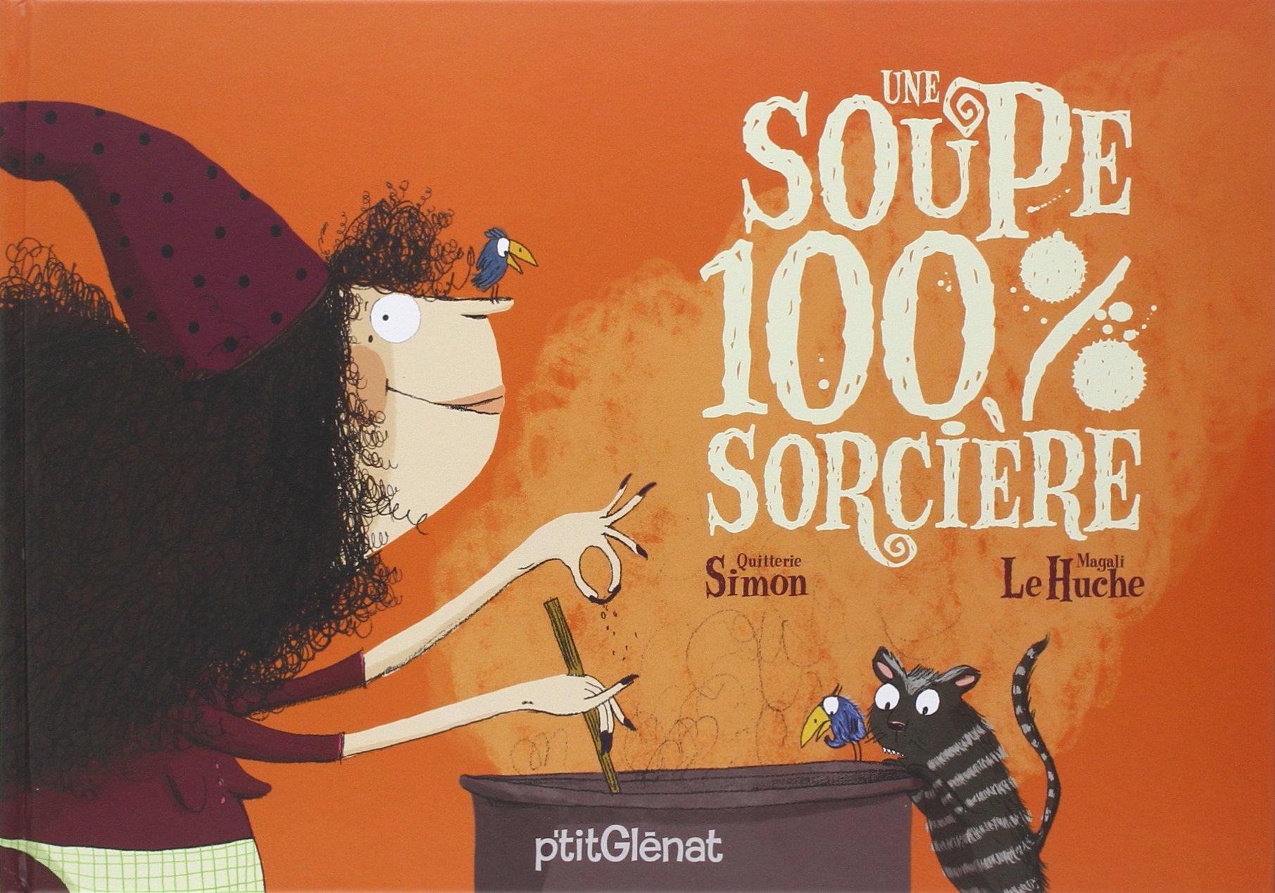 Une soupe 100% sorcière Album – 10 octobre 2007 Quitterie Simon Magali Le Huche P'tit Glénat 272345780X