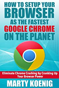 How to Setup Your Browser as the FASTEST GOOGLE CHROME on the Planet:: Eliminate Chrome Crashing by Cranking Up Your Browser Power