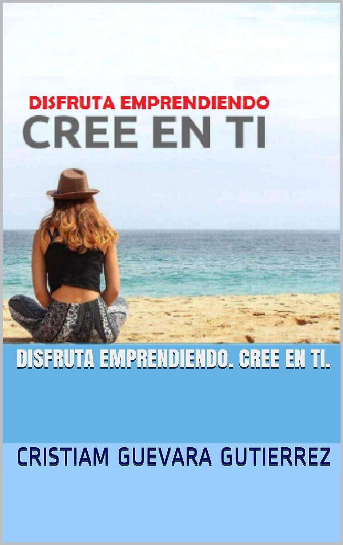 DISFRUTA EMPRENDIENDO. CREE EN TI. eBook: CRISTIAM GUEVARA ...