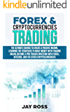 FOREX AND CRYPTOCURRENCIES TRADING: THE ULTIMATE COURSE TO CREATE PASSIVE INCOME, LEARNING THE STRATEGIES TO MAKE MONEY ONLINE. BECOME A TRADER INVESTING WITH FOREX, BITCOIN AND CRYPTOCURRENCIES