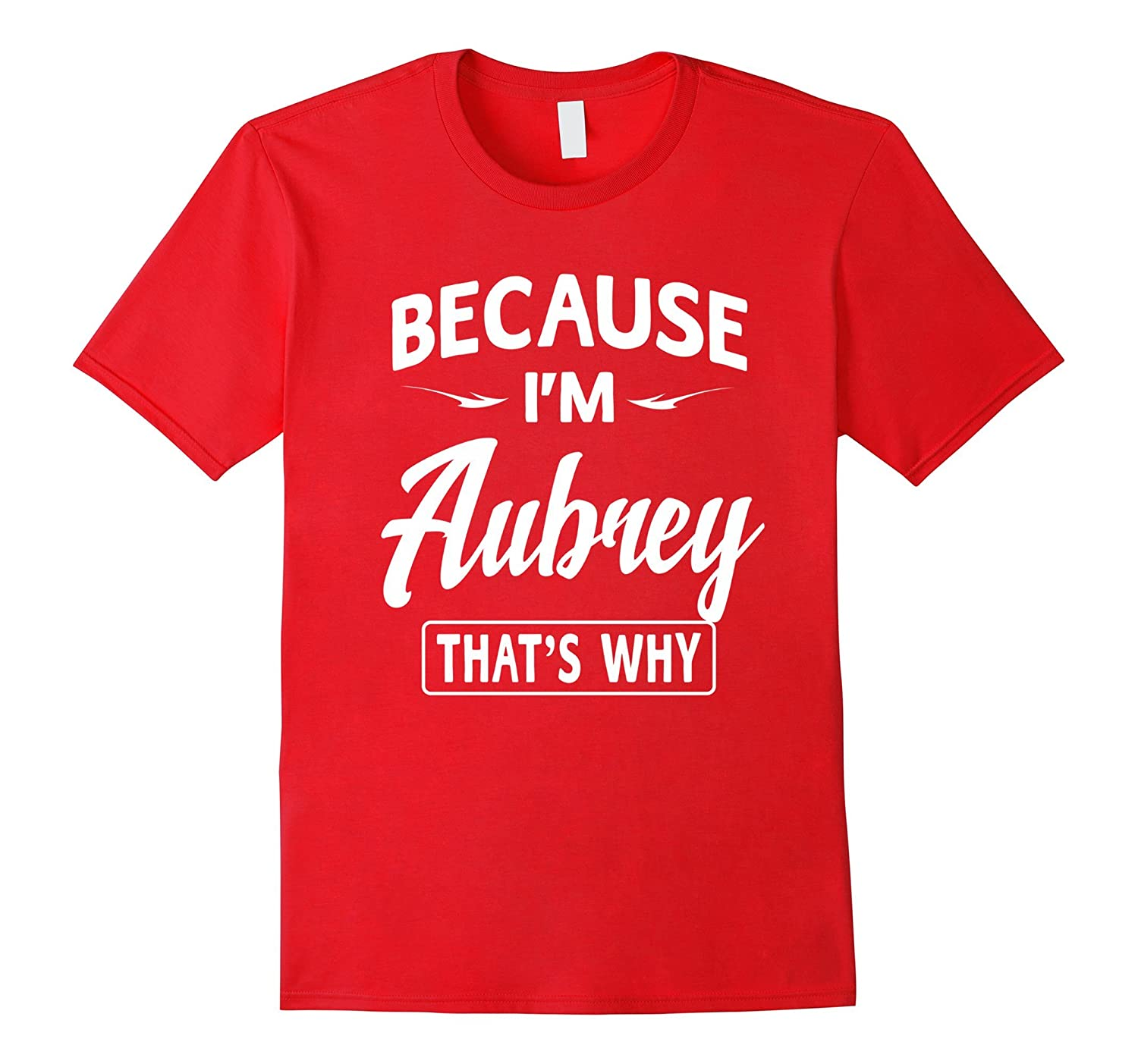 Because Im Aubrey Funny Novelty Gifts Name T-shirt Women-TJ
