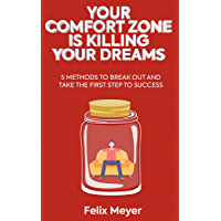 Your Comfort Zone Is KILLING Your Dreams: 5 Methods To Break Out And Take The First Step To Success (English Edition)