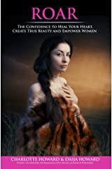 ROAR: The Confidence to Heal Your Heart, Create True Beauty and Empower Women Kindle Edition