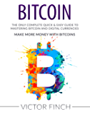 BITCOIN: The Only Complete Quick & Easy Guide To Mastering Bitcoin and Digital Currencies - Make More Money with Bitcoins