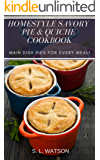 Homestyle Savory Pie & Quiche Cookbook: Main Dish Pies For Every Meal! (Southern Cooking Recipes)