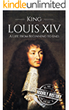 King Louis XIV: A Life From Beginning to End (Biographies of French Royalty Book 2)