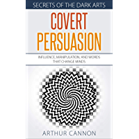 Covert Persuasion: Influence, Manipulation, and Words that Change Minds (Secrets of The Dark Arts Book 2) (English Edition)