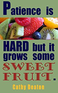 Patience Is Hard But It Grows Some Sweet Fruit