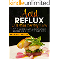 Acid Reflux Diet Plan For Beginners: 444 Quick, Easy And Delicious Recipes For A Healthy Diet Plan