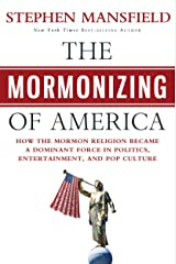 The Mormonizing of America: How the Mormon Religion Became a Dominant Force in Politics, Entertainment, and Pop Culture Kindle Edition