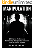 Manipulation: 21 Proven Techniques To Secretly Manipulate, Persuade And Influence Anyone
