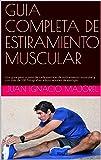 GUIA COMPLETA DE ESTIRAMIENTO MUSCULAR: Una guia paso a paso de cada ejercicio de estiramiento muscular y con más de 100 fotografias e ilustraciones de ejemplo.