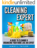 Cleaning Expert: A Guide To Clean & Organize Your Home Like An Expert