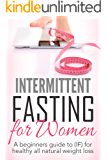 Intermittent Fasting For Women: A Beginners Guide To (IF) For Healthy All-Natural Weight Loss (Burn Fat and Keep It Off)