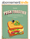 Posh Toasties: Simple & Delicious Gourmet Recipes For Your Toastie Machine, Sandwich Grill Or Panini Press (English Edition)