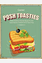 Posh Toasties: Simple & Delicious Gourmet Recipes For Your Toastie Machine, Sandwich Grill Or Panini Press Kindle Edition