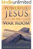 Powerful Jesus in the War Room: How to Hear Jesus Calling and Change Your Life (Battle Plan for Prayer Book 3)