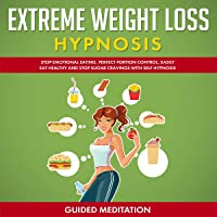 Extreme Weight Loss Hypnosis: Stop Emotional Eating, Perfect Portion Control, Easily Eat Healthy and Stop Sugar Cravings with Self Hypnosis