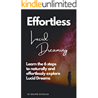 Effortless Lucid Dreaming: Learn the 6 steps to naturally and effortlessly have Lucid Dreams