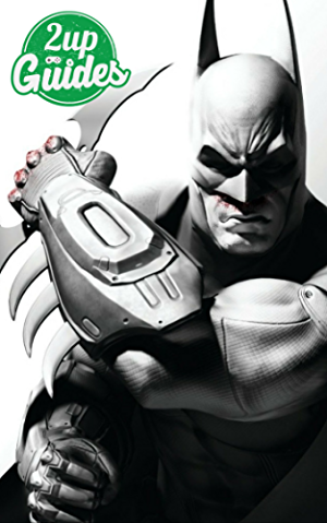 Batman: Arkham City Strategy Guide & Game Walkthrough � Cheats; Tips; Tricks; AND MORE!