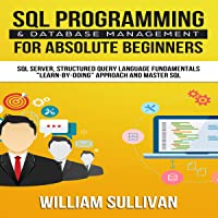 """SQL Programming & Database Management for Absolute Beginners SQL Server, Structured Query Language Fundamentals: """"Learn - by Doing"""" Approach and Master SQL"""