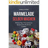 Marmelade selber machen: Mit diesen Tipps, Tricks und leckeren Rezepten machen Sie die beste Konfitüre (German Edition)