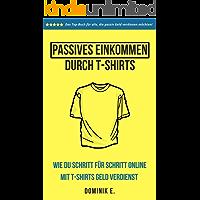 Passives Einkommen durch T-Shirts: Wie du Schritt für Schritt online mit T-Shirts Geld verdienst (German Edition)