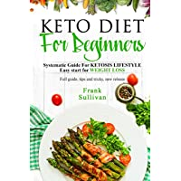 KETO Diet For BEGINNERS:: SYSTEMATIC GUIDE FOR KETOSIS Lifestyle Easy start for WEIGHT LOSS, Full guide, tips and tricks, new release