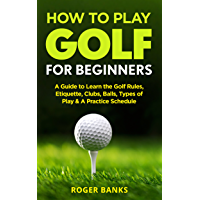 How to Play Golf For Beginners: A Guide to Learn the Golf Rules, Etiquette, Clubs, Balls, Types of Play, & A Practice…