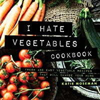 I Hate Vegetables Cookbook: Fresh and Easy Vegetable Recipes That Will Change Your...