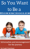 So You Want to Be a Homeschooler?: Information and Encouragement for the Journey