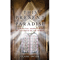 This Present Paradise: A Spiritual Journey with St. Elizabeth of the Trinity