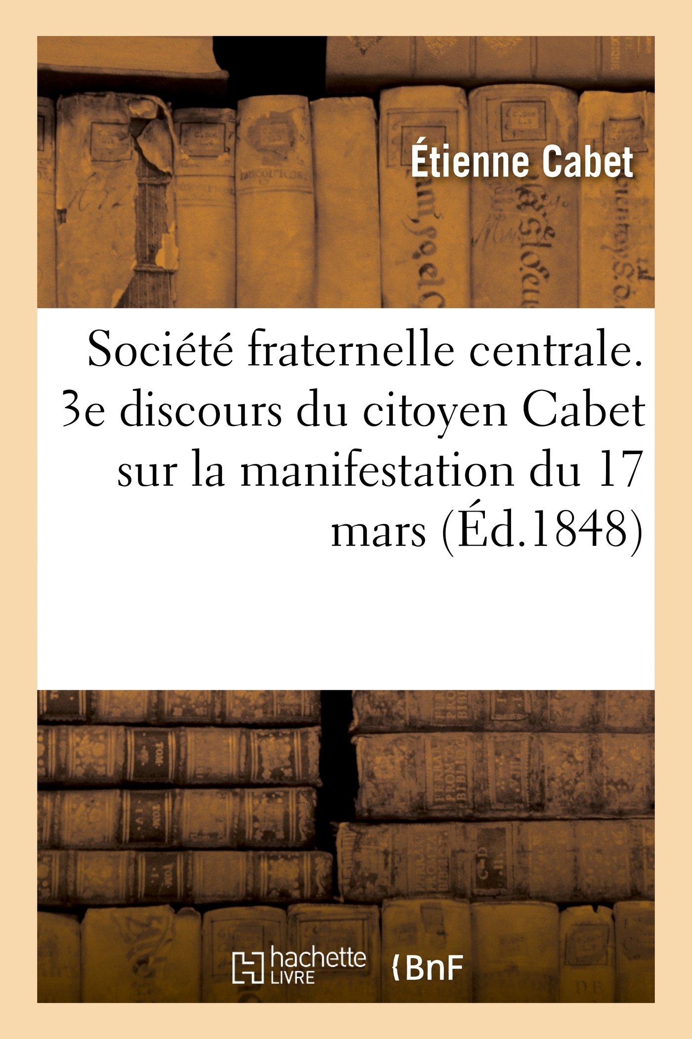 Read Online Société fraternelle centrale. 3e discours du citoyen Cabet sur la manifestation du 17 mars (Sciences Sociales) (French Edition) pdf