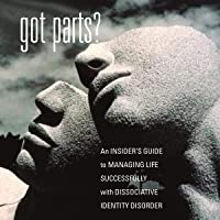Got Parts? An Insider's Guide to Managing Life Successfully with Dissociative Identity Disorder: New Horizons in Therapy