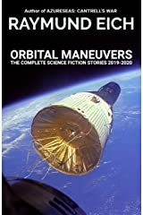 Orbital Maneuvers: The Complete Science Fiction Stories 2019-2020 (The Complete Science Fiction Stories of Raymund Eich Book 3) Kindle Edition