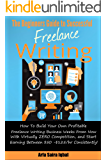 The Beginner's Guide To Successful Freelance Writing: How To Build Your Own Profitable Freelance Writing Business Weeks From Now With Virtually Zero Competition